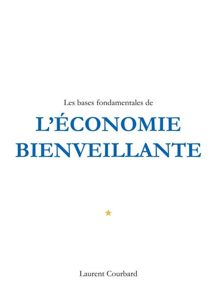 Les bases fondamentales de l'économie bienveillante : production et consommation bienveillantes / Laurent Courbard | Courbard, Laurent (1986-....). Auteur