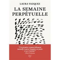 La semaine perpétuelle / Laura Vazquez | Vazquez, Laura (1986-..). Auteur